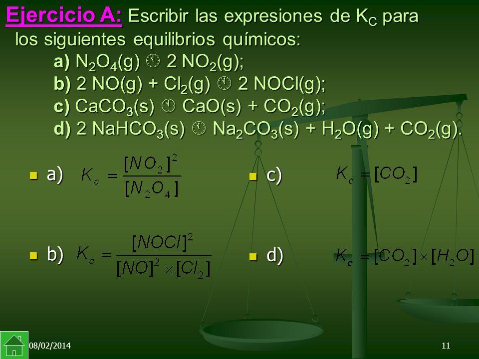 08/02/201411 Ejercicio A: Escribir las expresiones de K C para los siguientes equilibrios químicos: a) N 2 O 4 (g) 2 NO 2 (g); b) 2 NO(g) + Cl 2 (g) 2 NOCl(g); c) CaCO 3 (s) CaO(s) + CO 2 (g); d) 2 NaHCO 3 (s) Na 2 CO 3 (s) + H 2 O(g) + CO 2 (g).