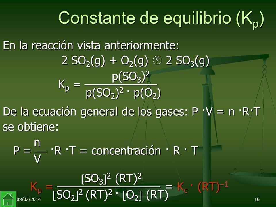 08/02/201416 Constante de equilibrio (K p ) En la reacción vista anteriormente: 2 SO 2 (g) + O 2 (g) 2 SO 3 (g) 2 SO 2 (g) + O 2 (g) 2 SO 3 (g) p(SO 3 ) 2 K p = p(SO 2 ) 2 · p(O 2 ) p(SO 3 ) 2 K p = p(SO 2 ) 2 · p(O 2 ) De la ecuación general de los gases: P ·V = n ·R·T se obtiene: n P = ·R ·T = concentración · R · T V n P = ·R ·T = concentración · R · T V SO 3 2 (RT) 2 K p = = K c · (RT) –1 SO 2 2 (RT) 2 · O 2 (RT) SO 3 2 (RT) 2 K p = = K c · (RT) –1 SO 2 2 (RT) 2 · O 2 (RT)