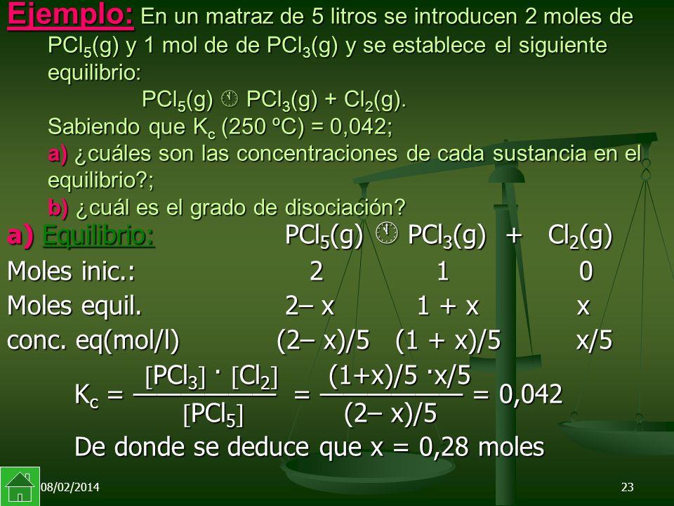 08/02/201423 Ejemplo: En un matraz de 5 litros se introducen 2 moles de PCl 5 (g) y 1 mol de de PCl 3 (g) y se establece el siguiente equilibrio: PCl 5 (g) PCl 3 (g) + Cl 2 (g).