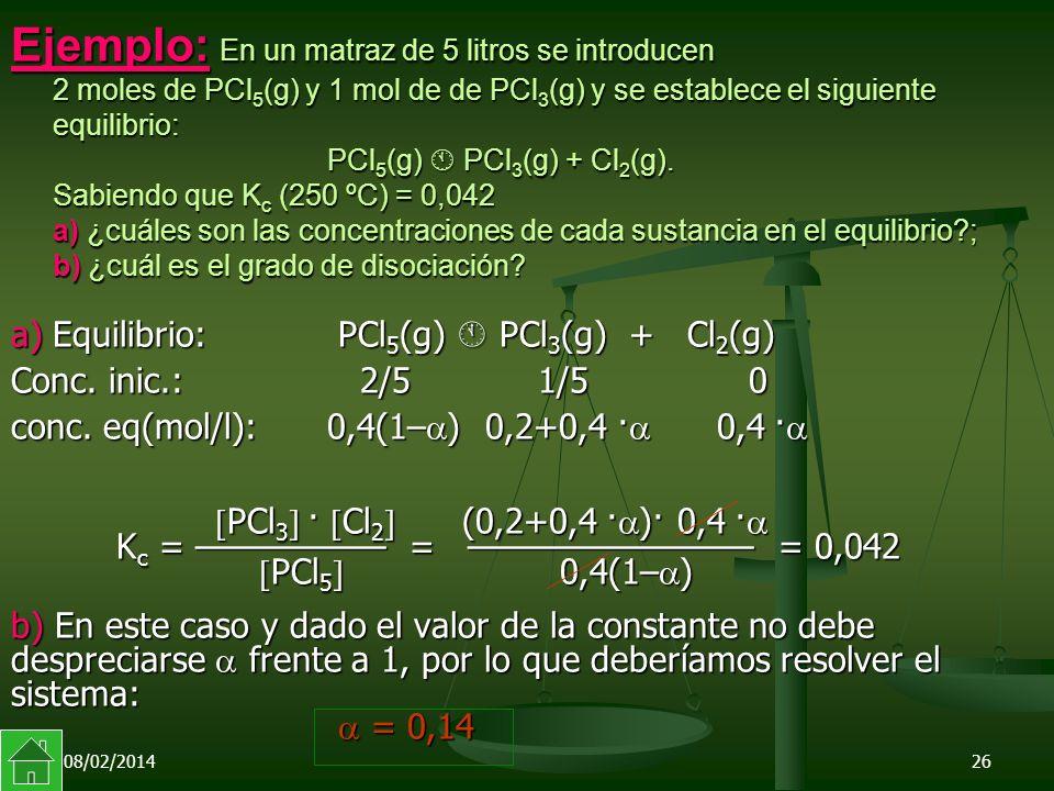 08/02/201426 Ejemplo: En un matraz de 5 litros se introducen 2 moles de PCl 5 (g) y 1 mol de de PCl 3 (g) y se establece el siguiente equilibrio: PCl 5 (g) PCl 3 (g) + Cl 2 (g).
