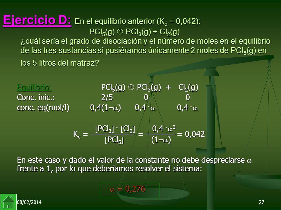 08/02/201427 Ejercicio D: En el equilibrio anterior (K c = 0,042): PCl 5 (g) PCl 3 (g) + Cl 2 (g) ¿cuál sería el grado de disociación y el número de moles en el equilibrio de las tres sustancias si pusiéramos únicamente 2 moles de PCl 5 (g) en los 5 litros del matraz.