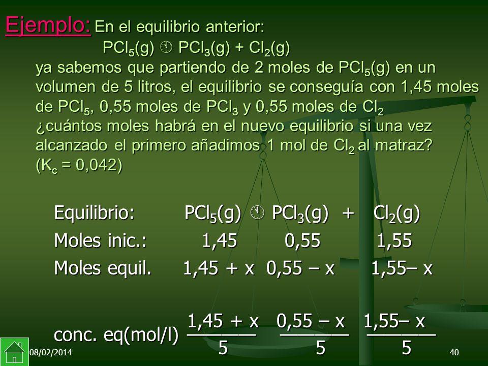 08/02/201440 Ejemplo: En el equilibrio anterior: PCl 5 (g) PCl 3 (g) + Cl 2 (g) ya sabemos que partiendo de 2 moles de PCl 5 (g) en un volumen de 5 litros, el equilibrio se conseguía con 1,45 moles de PCl 5, 0,55 moles de PCl 3 y 0,55 moles de Cl 2 ¿cuántos moles habrá en el nuevo equilibrio si una vez alcanzado el primero añadimos 1 mol de Cl 2 al matraz.