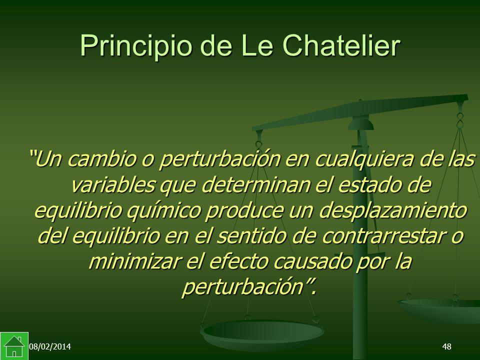 08/02/201448 Principio de Le Chatelier Un cambio o perturbación en cualquiera de las variables que determinan el estado de equilibrio químico produce un desplazamiento del equilibrio en el sentido de contrarrestar o minimizar el efecto causado por la perturbación.