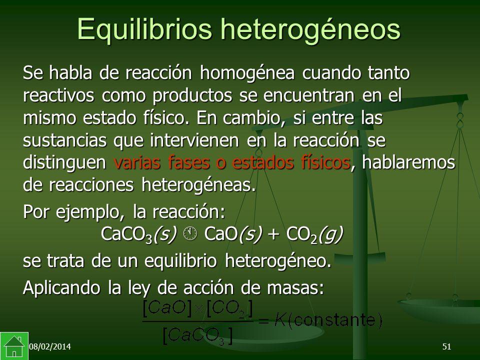 08/02/201451 Equilibrios heterogéneos Se habla de reacción homogénea cuando tanto reactivos como productos se encuentran en el mismo estado físico.