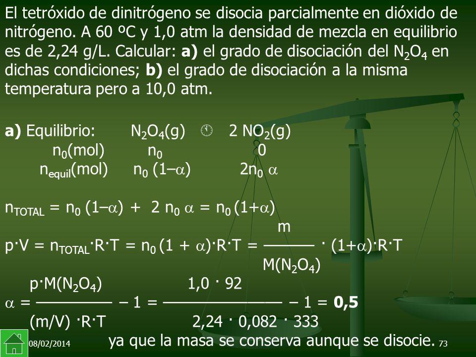 08/02/201473 a) Equilibrio: N 2 O 4 (g) 2 NO 2 (g) n 0 (mol)n 0 0 n equil (mol) n 0 (1– ) 2n 0 n TOTAL = n 0 (1– ) + 2 n 0 = n 0 (1+ ) m p·V = n TOTAL ·R·T = n 0 (1 + )·R·T = –––––– · (1+ )·R·T M(N 2 O 4 ) p·M(N 2 O 4 ) 1,0 · 92 = ––––––––– – 1 = –––––––––––––– – 1 = 0,5 (m/V) ·R·T 2,24 · 0,082 · 333 ya que la masa se conserva aunque se disocie.