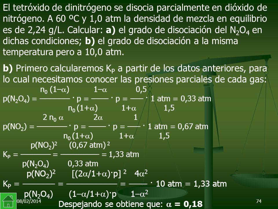 08/02/201474 b) Primero calcularemos K P a partir de los datos anteriores, para lo cual necesitamos conocer las presiones parciales de cada gas: n 0 (1– ) 1– 0,5 p(N 2 O 4 ) = ––––––– · p = –––– · p = ––– · 1 atm = 0,33 atm n 0 (1+ ) 1+ 1,5 2 n 0 2 1 p(NO 2 ) = ––––––– · p = –––– · p = ––– · 1 atm = 0,67 atm n 0 (1+ ) 1+ 1,5 p(NO 2 ) 2 (0,67 atm) 2 K P = ––––––– = ––––––––– = 1,33 atm p(N 2 O 4 ) 0,33 atm p(NO 2 ) 2 [(2 /1+ )·p] 2 4 2 K P = ––––––– = ––––––––––– = –––– · 10 atm = 1,33 atm p(N 2 O 4 ) (1– /1+ )·p 1– 2 Despejando se obtiene que: = 0,18 El tetróxido de dinitrógeno se disocia parcialmente en dióxido de nitrógeno.