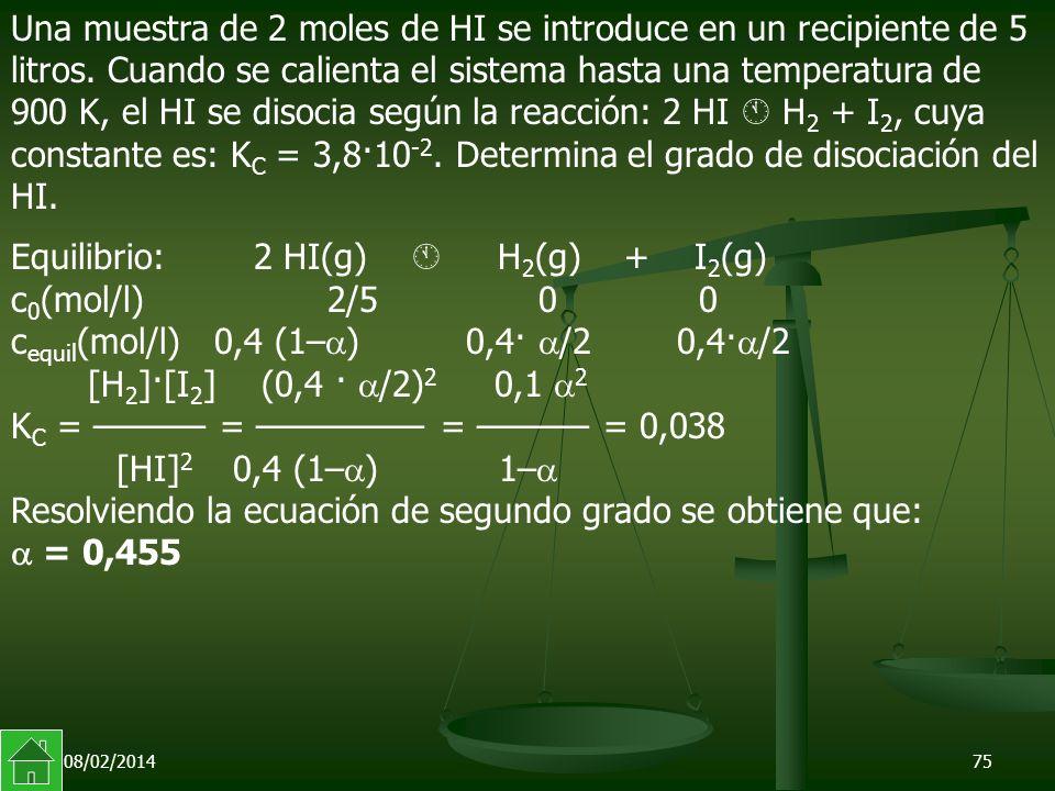 08/02/201475 Equilibrio: 2 HI(g) H 2 (g) + I 2 (g) c 0 (mol/l) 2/5 0 0 c equil (mol/l) 0,4 (1– ) 0,4· /2 0,4· /2 [H 2 ]·[I 2 ] (0,4 · /2) 2 0,1 2 K C = –––––– = ––––––––– = –––––– = 0,038 [HI] 2 0,4 (1– ) 1– Resolviendo la ecuación de segundo grado se obtiene que: = 0,455 Una muestra de 2 moles de HI se introduce en un recipiente de 5 litros.