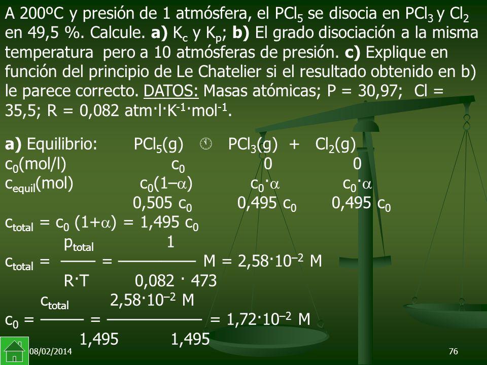 08/02/201476 a) Equilibrio: PCl 5 (g) PCl 3 (g) + Cl 2 (g) c 0 (mol/l) c 0 0 0 c equil (mol) c 0 (1– ) c 0 · c 0 · 0,505 c 0 0,495 c 0 0,495 c 0 c total = c 0 (1+ ) = 1,495 c 0 p total 1 c total = –––– = ––––––––– M = 2,58·10 –2 M R·T 0,082 · 473 c total 2,58·10 –2 M c 0 = ––––– = ––––––––––– = 1,72·10 –2 M 1,495 1,495 A 200ºC y presión de 1 atmósfera, el PCl 5 se disocia en PCl 3 y Cl 2 en 49,5 %.