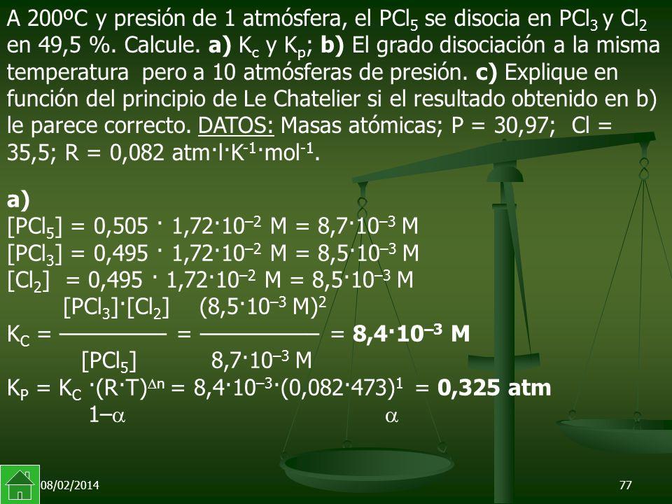08/02/201477 a) [PCl 5 ] = 0,505 · 1,72·10 –2 M = 8,7·10 –3 M [PCl 3 ] = 0,495 · 1,72·10 –2 M = 8,5·10 –3 M [Cl 2 ] = 0,495 · 1,72·10 –2 M = 8,5·10 –3 M [PCl 3 ]·[Cl 2 ] (8,5·10 –3 M) 2 K C = ––––––––– = –––––––––– = 8,4·10 –3 M [PCl 5 ] 8,7·10 –3 M K P = K C ·(R·T) n = 8,4·10 –3 ·(0,082·473) 1 = 0,325 atm 1– A 200ºC y presión de 1 atmósfera, el PCl 5 se disocia en PCl 3 y Cl 2 en 49,5 %.