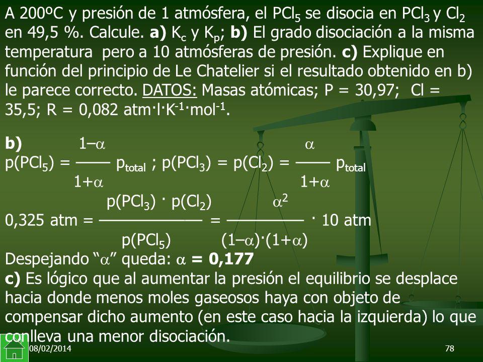 08/02/201478 b) 1– p(PCl 5 ) = –––– p total ; p(PCl 3 ) = p(Cl 2 ) = –––– p total 1+ 1+ p(PCl 3 ) · p(Cl 2 ) 2 0,325 atm = –––––––––––– = ––––––––– · 10 atm p(PCl 5 ) (1– )·(1+ ) Despejando queda: = 0,177 c) Es lógico que al aumentar la presión el equilibrio se desplace hacia donde menos moles gaseosos haya con objeto de compensar dicho aumento (en este caso hacia la izquierda) lo que conlleva una menor disociación.