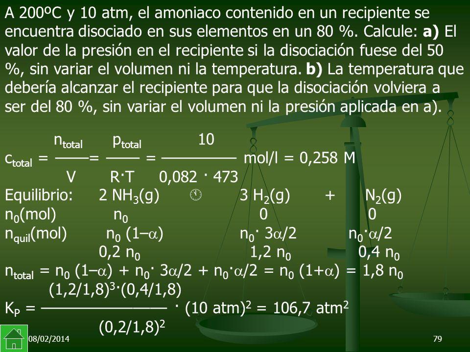 08/02/201479 n total p total 10 c total = ––––= –––– = ––––––––– mol/l = 0,258 M V R·T 0,082 · 473 Equilibrio:2 NH 3 (g) 3 H 2 (g) + N 2 (g) n 0 (mol) n 0 0 0 n quil (mol) n 0 (1– )n 0 · 3 /2 n 0 · /2 0,2 n 0 1,2 n 0 0,4 n 0 n total = n 0 (1– ) + n 0 · 3 /2 + n 0 · /2 = n 0 (1+ ) = 1,8 n 0 (1,2/1,8) 3 ·(0,4/1,8) K P = ––––––––––––––– · (10 atm) 2 = 106,7 atm 2 (0,2/1,8) 2 A 200ºC y 10 atm, el amoniaco contenido en un recipiente se encuentra disociado en sus elementos en un 80 %.
