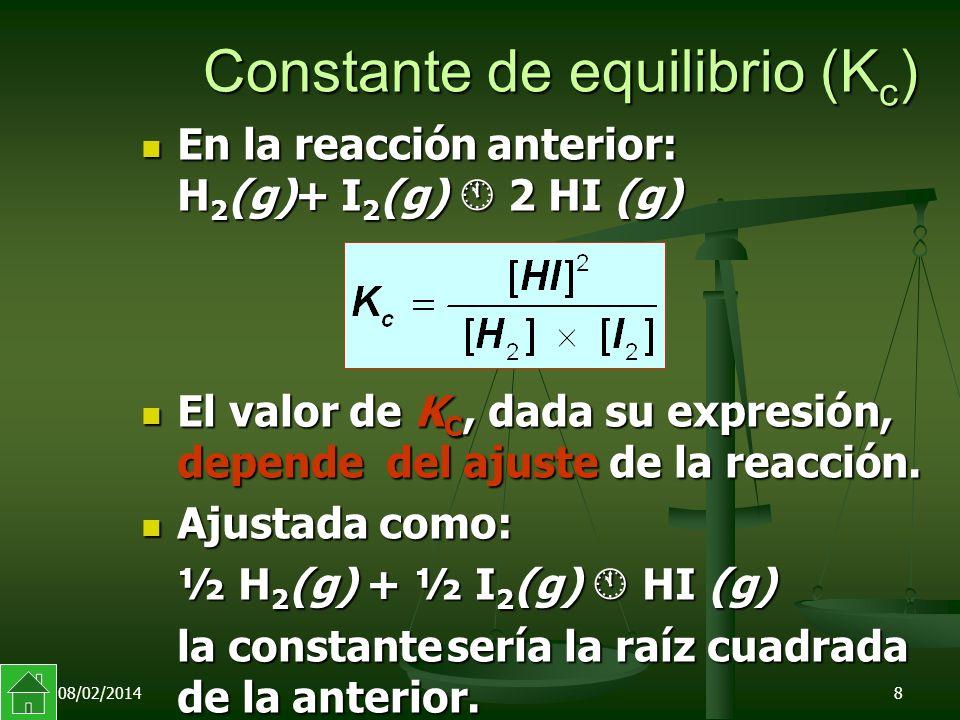 08/02/20148 Constante de equilibrio (K c ) En la reacción anterior: H 2 (g)+ I 2 (g) 2 HI (g) En la reacción anterior: H 2 (g)+ I 2 (g) 2 HI (g) El valor de K C, dada su expresión, depende del ajuste de la reacción.
