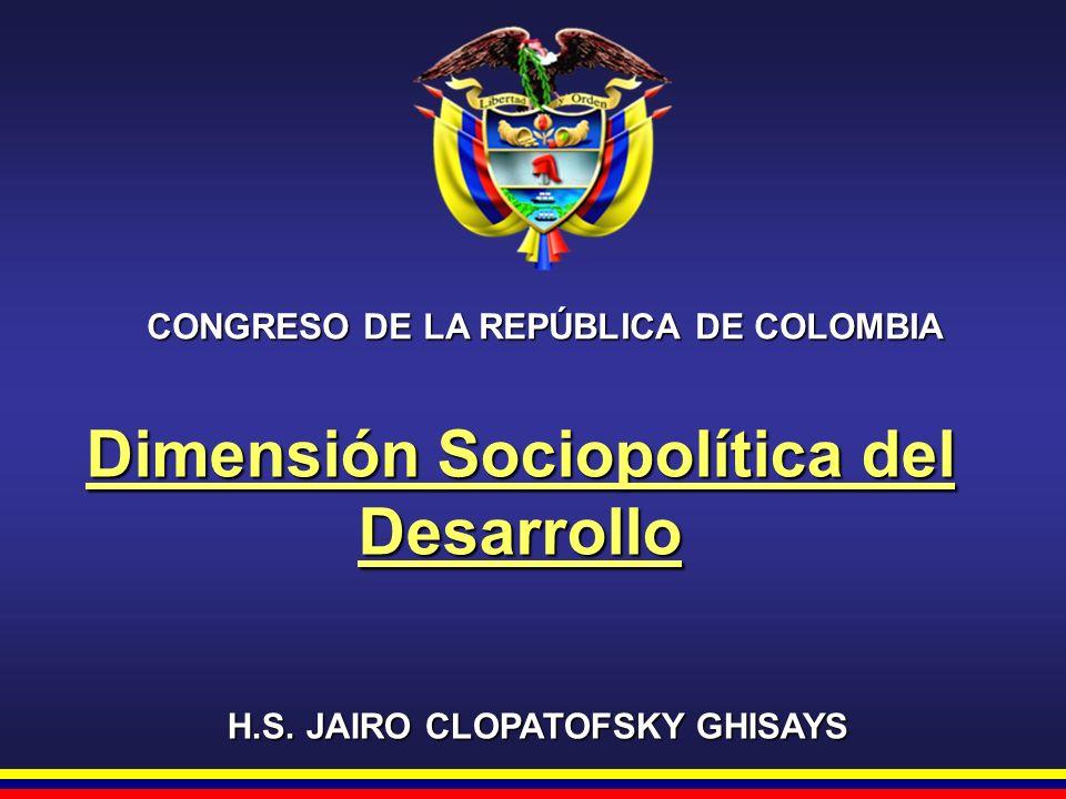 CONGRESO DE LA REPÚBLICA DE COLOMBIA H.S. JAIRO CLOPATOFSKY GHISAYS Dimensión Sociopolítica del Desarrollo