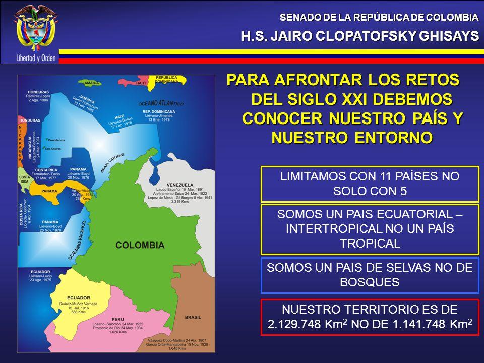 H.S. JAIRO CLOPATOFSKY GHISAYS SENADO DE LA REPÚBLICA DE COLOMBIA PARA AFRONTAR LOS RETOS DEL SIGLO XXI DEBEMOS CONOCER NUESTRO PAÍS Y NUESTRO ENTORNO