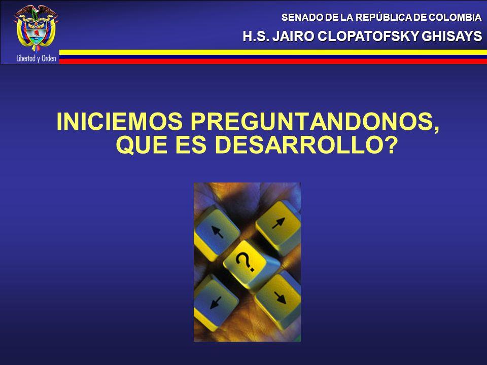 INICIEMOS PREGUNTANDONOS, QUE ES DESARROLLO? H.S. JAIRO CLOPATOFSKY GHISAYS SENADO DE LA REPÚBLICA DE COLOMBIA