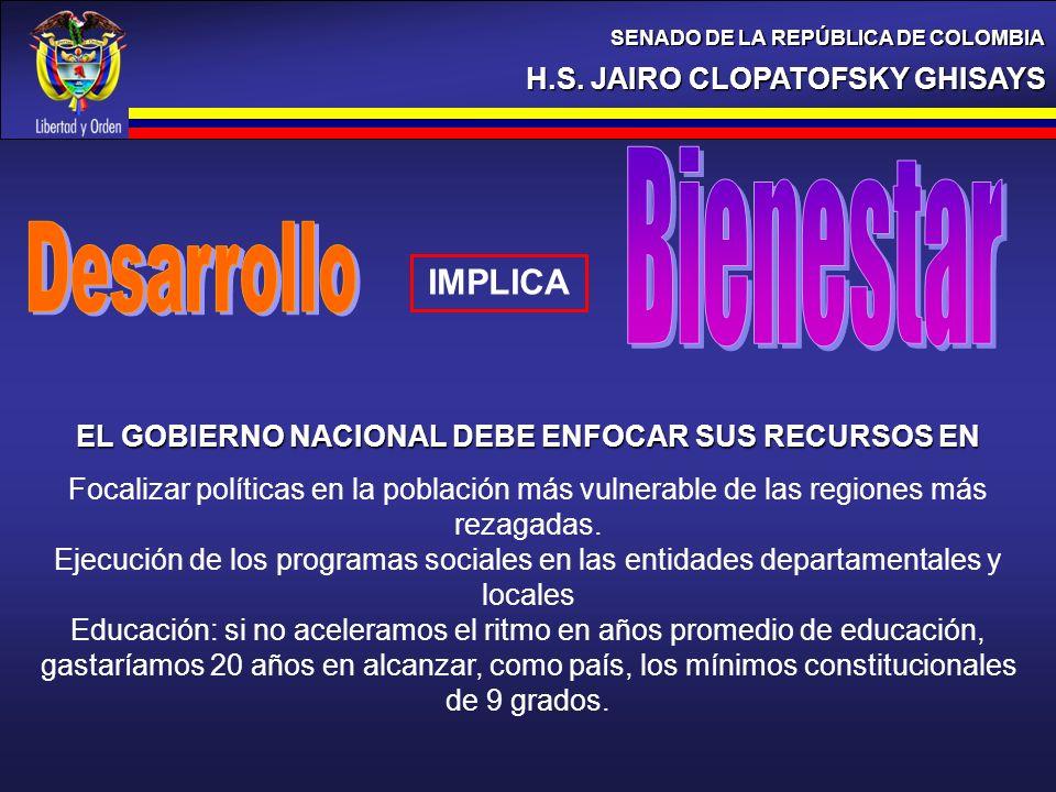 H.S. JAIRO CLOPATOFSKY GHISAYS SENADO DE LA REPÚBLICA DE COLOMBIA IMPLICA EL GOBIERNO NACIONAL DEBE ENFOCAR SUS RECURSOS EN Focalizar políticas en la