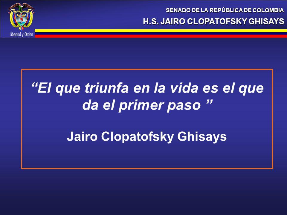 H.S. JAIRO CLOPATOFSKY GHISAYS SENADO DE LA REPÚBLICA DE COLOMBIA El que triunfa en la vida es el que da el primer paso Jairo Clopatofsky Ghisays