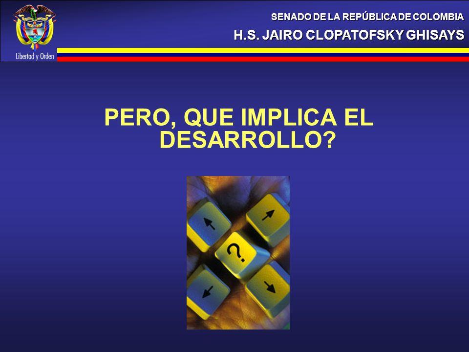 PERO, QUE IMPLICA EL DESARROLLO? H.S. JAIRO CLOPATOFSKY GHISAYS SENADO DE LA REPÚBLICA DE COLOMBIA