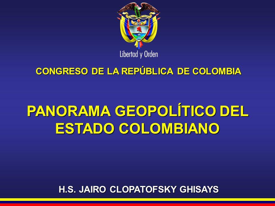 CONGRESO DE LA REPÚBLICA DE COLOMBIA H.S. JAIRO CLOPATOFSKY GHISAYS PANORAMA GEOPOLÍTICO DEL ESTADO COLOMBIANO