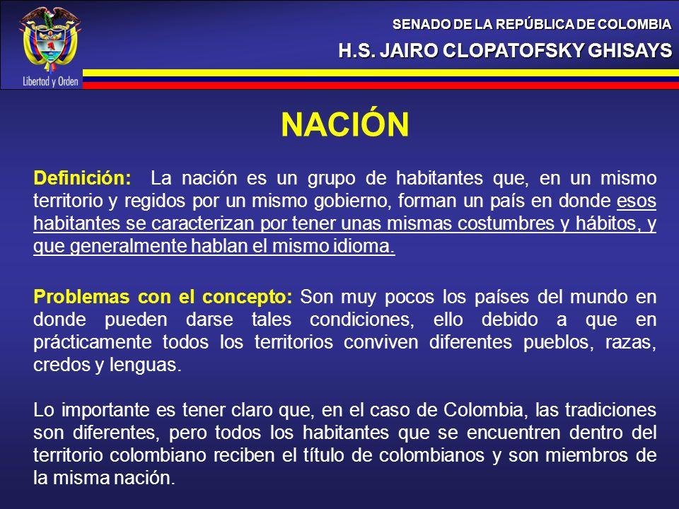 H.S. JAIRO CLOPATOFSKY GHISAYS SENADO DE LA REPÚBLICA DE COLOMBIA NACIÓN Definición: La nación es un grupo de habitantes que, en un mismo territorio y