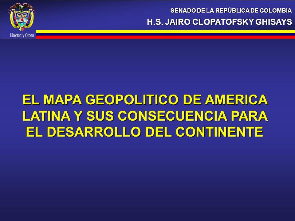 H.S. JAIRO CLOPATOFSKY GHISAYS SENADO DE LA REPÚBLICA DE COLOMBIA EL MAPA GEOPOLITICO DE AMERICA LATINA Y SUS CONSECUENCIA PARA EL DESARROLLO DEL CONT