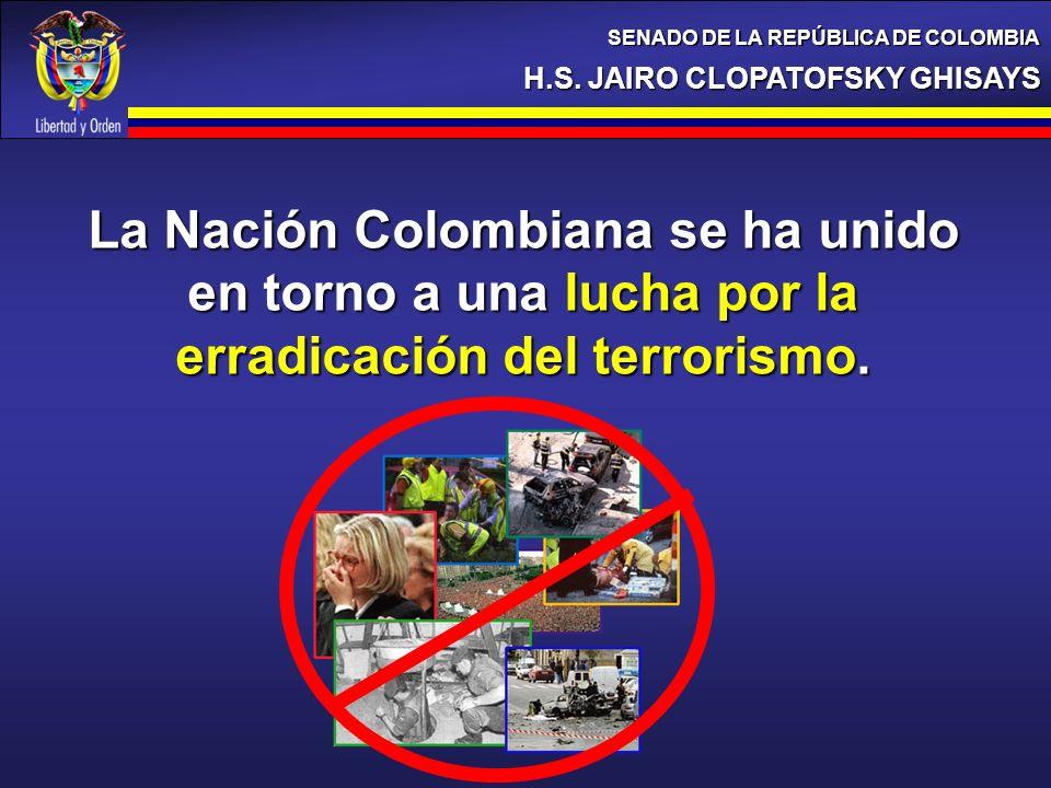 H.S. JAIRO CLOPATOFSKY GHISAYS SENADO DE LA REPÚBLICA DE COLOMBIA La Nación Colombiana se ha unido en torno a una lucha por la erradicación del terror