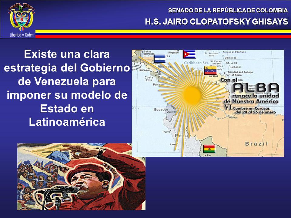 H.S. JAIRO CLOPATOFSKY GHISAYS SENADO DE LA REPÚBLICA DE COLOMBIA Existe una clara estrategia del Gobierno de Venezuela para imponer su modelo de Esta