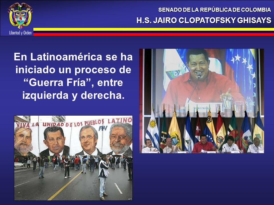 H.S. JAIRO CLOPATOFSKY GHISAYS SENADO DE LA REPÚBLICA DE COLOMBIA En Latinoamérica se ha iniciado un proceso de Guerra Fría, entre izquierda y derecha