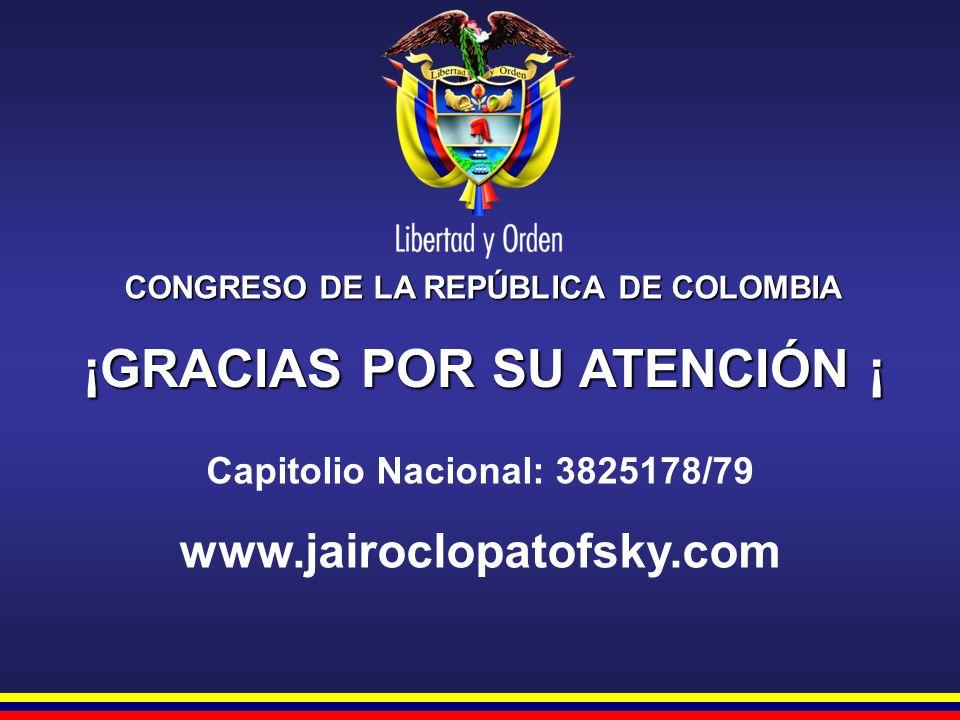 CONGRESO DE LA REPÚBLICA DE COLOMBIA ¡GRACIAS POR SU ATENCIÓN ¡ Capitolio Nacional: 3825178/79 www.jairoclopatofsky.com
