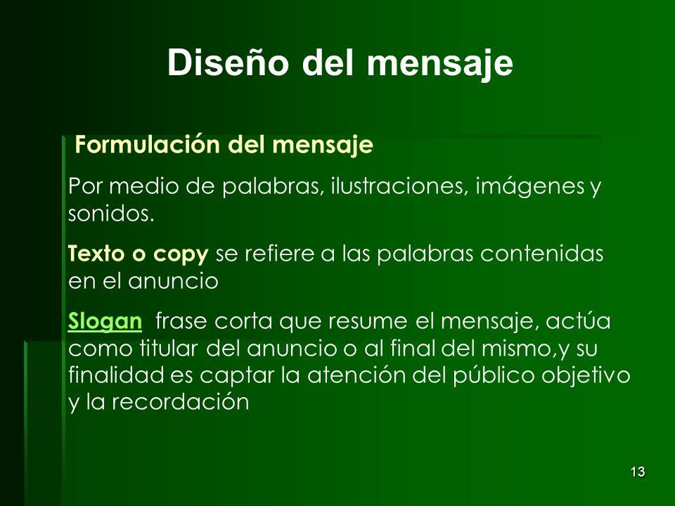 13 Formulación del mensaje Por medio de palabras, ilustraciones, imágenes y sonidos. Texto o copy se refiere a las palabras contenidas en el anuncio S