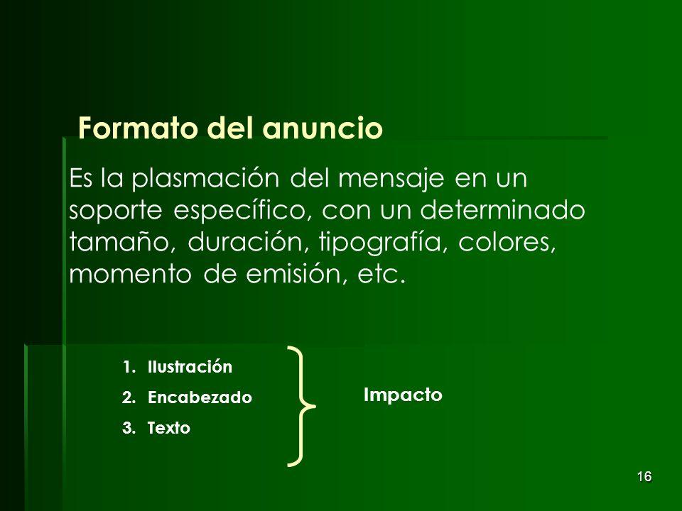 16 Formato del anuncio Es la plasmación del mensaje en un soporte específico, con un determinado tamaño, duración, tipografía, colores, momento de emi
