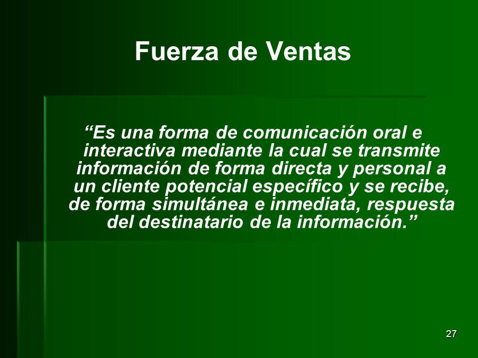 27 Fuerza de Ventas Es una forma de comunicación oral e interactiva mediante la cual se transmite información de forma directa y personal a un cliente