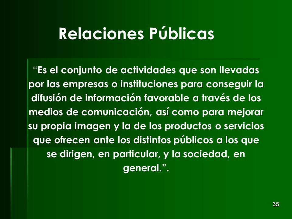35 Relaciones Públicas Es el conjunto de actividades que son llevadas por las empresas o instituciones para conseguir la difusión de información favor