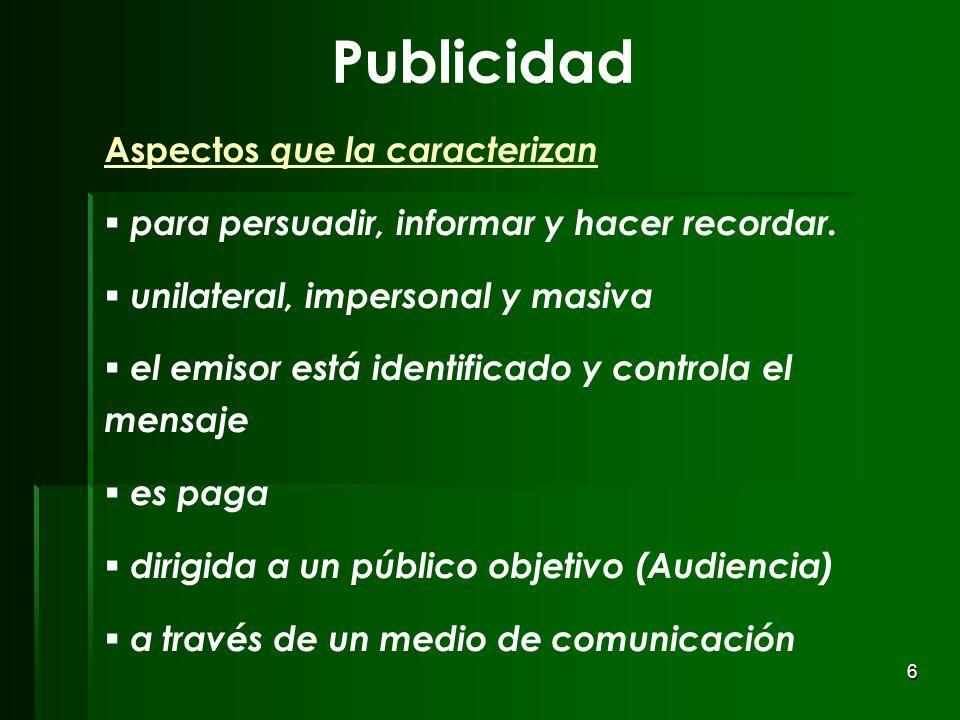 6 Publicidad Aspectos que la caracterizan para persuadir, informar y hacer recordar. unilateral, impersonal y masiva el emisor está identificado y con