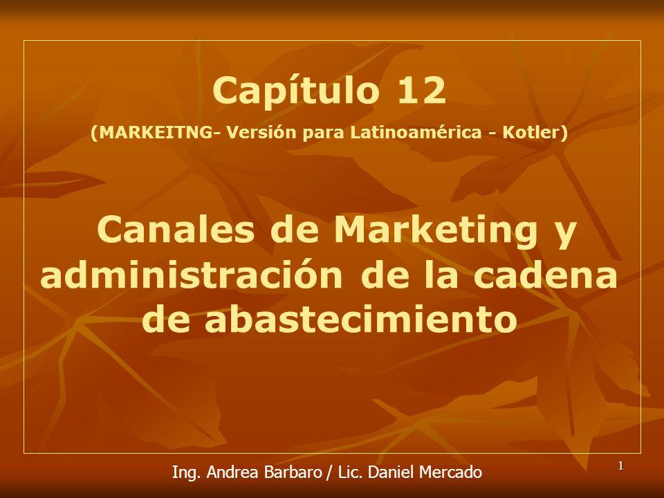 1 Capítulo 12 (MARKEITNG- Versión para Latinoamérica - Kotler) Canales de Marketing y administración de la cadena de abastecimiento Ing. Andrea Barbar