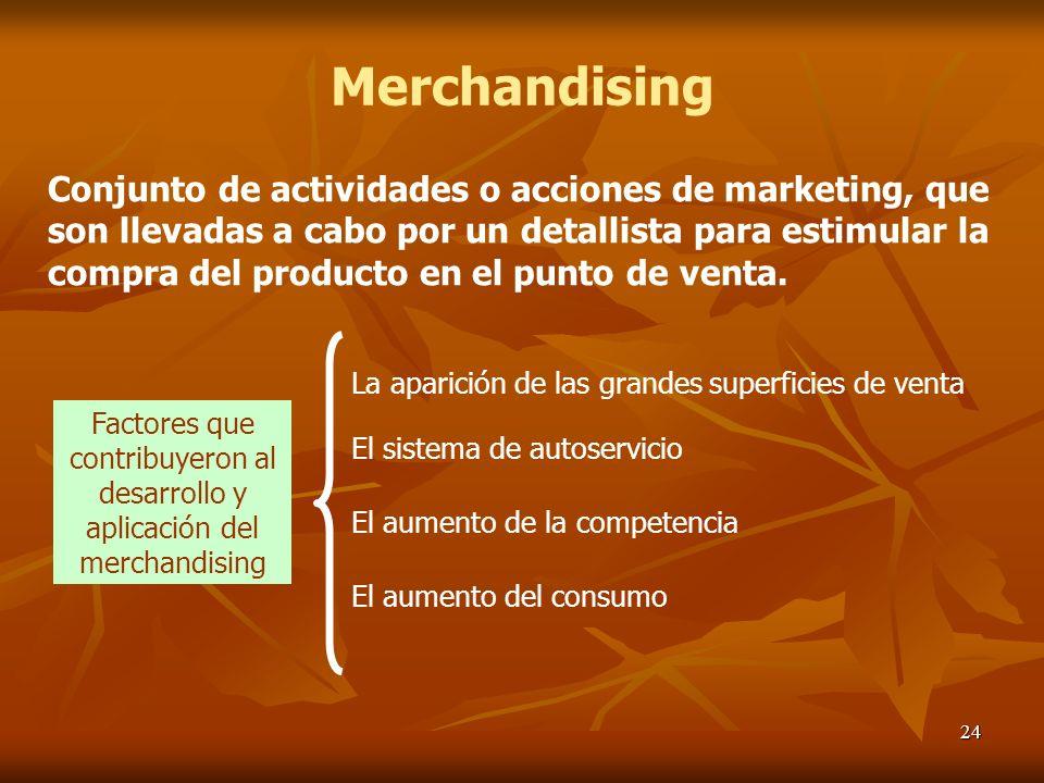 24 Merchandising Conjunto de actividades o acciones de marketing, que son llevadas a cabo por un detallista para estimular la compra del producto en e
