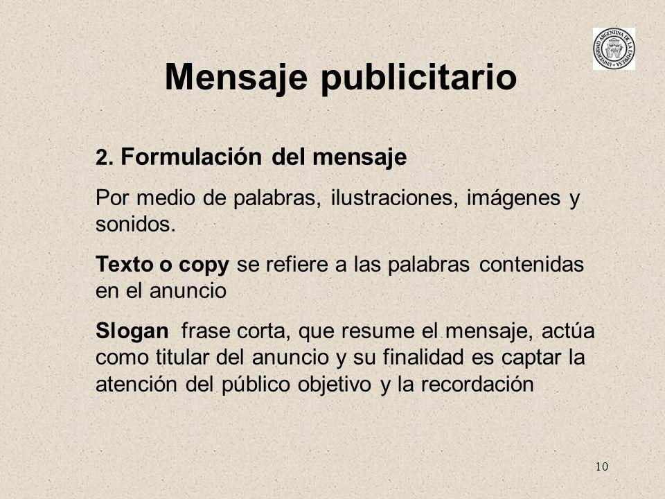10 Mensaje publicitario 2. Formulación del mensaje Por medio de palabras, ilustraciones, imágenes y sonidos. Texto o copy se refiere a las palabras co
