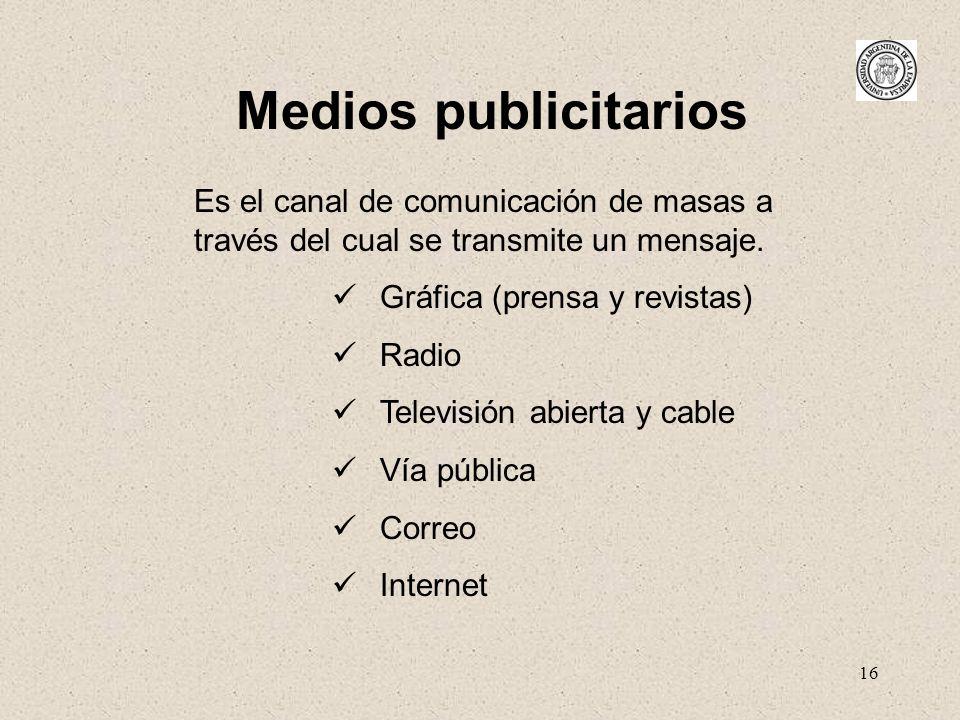 16 Medios publicitarios Es el canal de comunicación de masas a través del cual se transmite un mensaje. Gráfica (prensa y revistas) Radio Televisión a