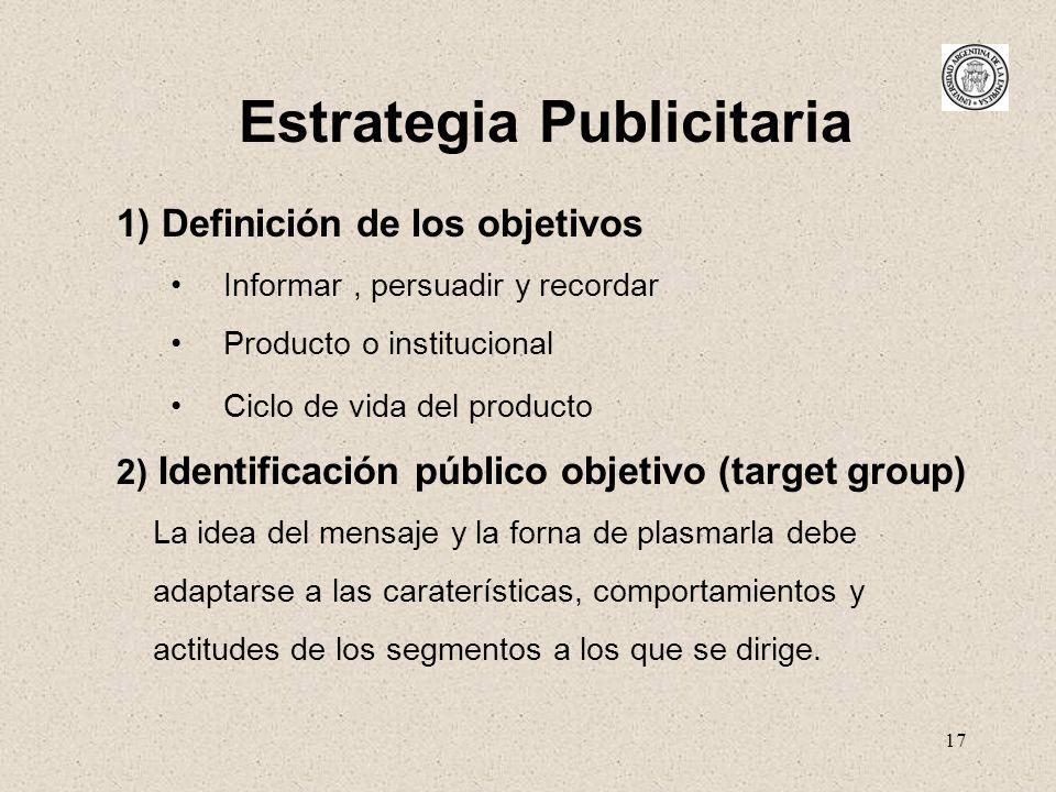 17 Estrategia Publicitaria 1) Definición de los objetivos Informar, persuadir y recordar Producto o institucional Ciclo de vida del producto 2) Identi