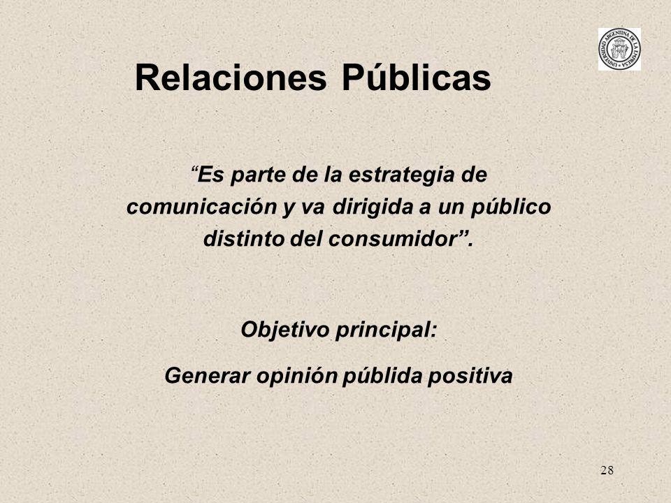 28 Relaciones Públicas Es parte de la estrategia de comunicación y va dirigida a un público distinto del consumidor. Objetivo principal: Generar opini