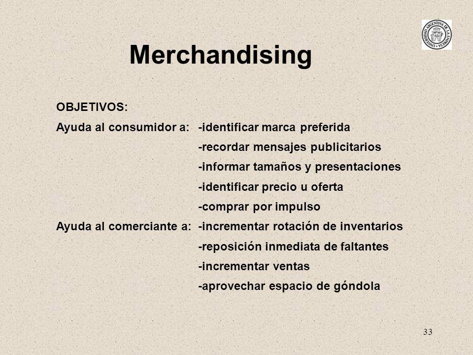 33 Merchandising OBJETIVOS: Ayuda al consumidor a: -identificar marca preferida -recordar mensajes publicitarios -informar tamaños y presentaciones -i