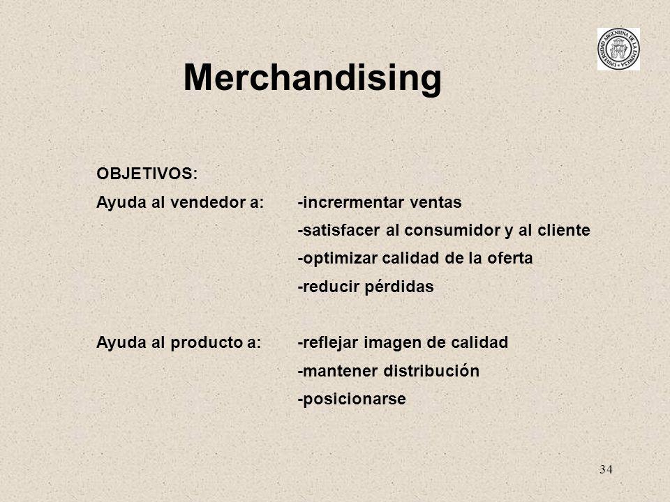 34 Merchandising OBJETIVOS: Ayuda al vendedor a: -incrermentar ventas -satisfacer al consumidor y al cliente -optimizar calidad de la oferta -reducir