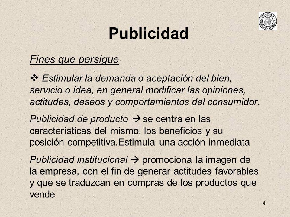 4 Publicidad Fines que persigue Estimular la demanda o aceptación del bien, servicio o idea, en general modificar las opiniones, actitudes, deseos y c