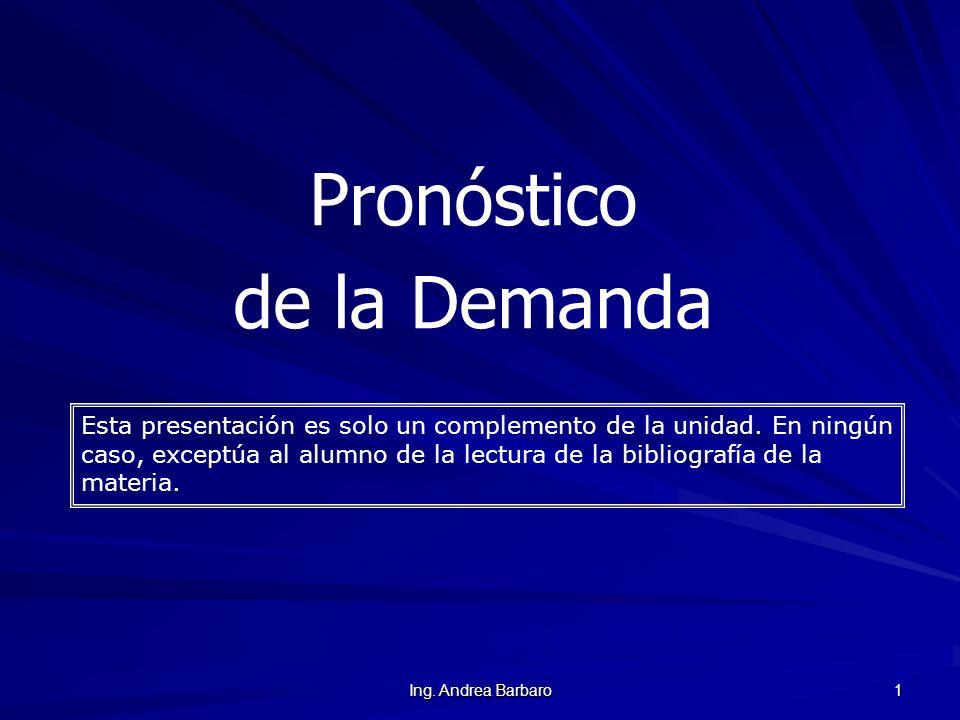 Ing. Andrea Barbaro 1 Pronóstico de la Demanda Esta presentación es solo un complemento de la unidad. En ningún caso, exceptúa al alumno de la lectura