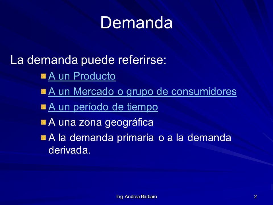 Ing. Andrea Barbaro 2 Demanda La demanda puede referirse: A un Producto A un Mercado o grupo de consumidores A un período de tiempo A una zona geográf
