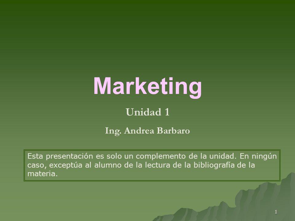 1 Marketing Unidad 1 Ing. Andrea Barbaro Esta presentación es solo un complemento de la unidad. En ningún caso, exceptúa al alumno de la lectura de la