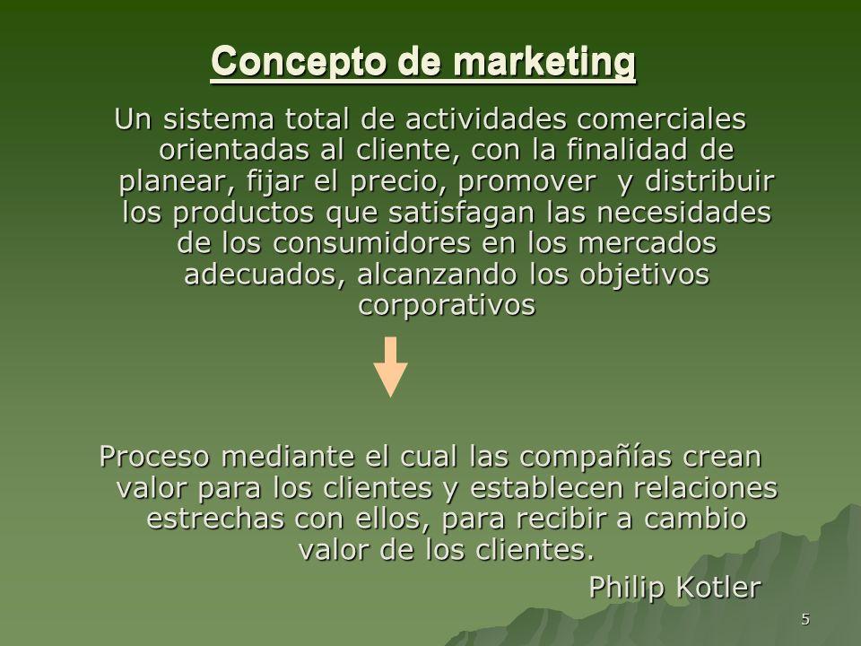 5 Concepto de marketing Un sistema total de actividades comerciales orientadas al cliente, con la finalidad de planear, fijar el precio, promover y di
