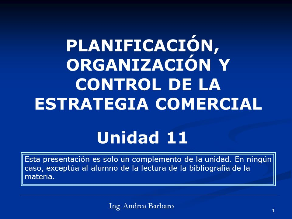 1 PLANIFICACIÓN, ORGANIZACIÓN Y CONTROL DE LA ESTRATEGIA COMERCIAL Unidad 11 Ing.