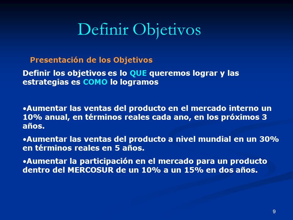 9 Definir Objetivos Presentación de los Objetivos Definir los objetivos es lo QUE queremos lograr y las estrategias es COMO lo logramos Aumentar las ventas del producto en el mercado interno un 10% anual, en términos reales cada ano, en los próximos 3 años.