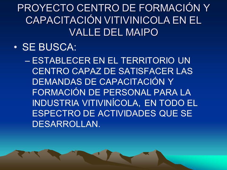 PROYECTO CENTRO DE FORMACIÓN Y CAPACITACIÓN VITIVINICOLA EN EL VALLE DEL MAIPO SE BUSCA: –ESTABLECER EN EL TERRITORIO UN CENTRO CAPAZ DE SATISFACER LA